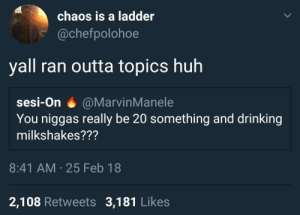 Books, Drinking, and Huh: chaos is a ladder  @chefpolohoe  yall ran outta topics huh  sesi-On @MarvinManele  You niggas really be 20 something and drinking  milkshakes???  8:41 AM 25 Feb 18  2,108 Retweets 3,181 Likes Needa hit the books
