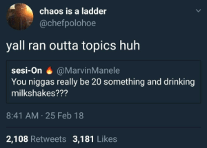 Dank, Drinking, and Huh: chaos is a ladder  @chefpolohoe  yall ran outta topics huh  sesi-On @MarvinManele  You niggas really be 20 something and drinking  milkshakes???  8:41 AM 25 Feb 18  2,108 Retweets 3,181 Likes Homies be bugginnn by Vuckfayne MORE MEMES