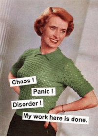 My Work Here Is Done: Chaos  Panic  Disorder  My work here is done.
