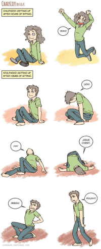 <p>Getting Up Is Not So Easy Now</p>: CHAOSLIFEBYARK  CHILDHOOD: GETTING UP  AFTER HOURS OF SITTING.  YEAH!  ADULTHOOD: GETTING UP  AFTER HOURS OF SITTING  UGH!  JESUS  CHRIST  CRAP  BULLSHIT  HRRGH!  CHAOSLIFE FINDCHAOS.COM <p>Getting Up Is Not So Easy Now</p>