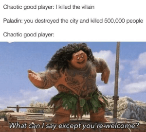 Thank You, Good, and DnD: Chaotic good player: I killed the villain  Paladin: you destroyed the city and killed 500,000 people  Chaotic good player:  What can I say except you're-welcome? And thank you!