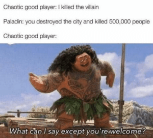 😂🤣 https://t.co/3nh8lmXfFG: Chaotic good player: I killed the villain  Paladin: you destroyed the city and killed 500,000 people  Chaotic good player:  What can I say except you're-welcome? 😂🤣 https://t.co/3nh8lmXfFG