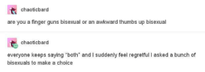 """Bisexual problems: chaoticbard  are you a finger guns bisexual or an awkward thumbs up bisexual  chaoticbard  everyone keeps saying """"both"""" and I suddenly feel regretful I asked a bunch of  bisexuals to make a choice Bisexual problems"""