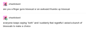 """Im a very busy woman and I havent got all day: chaoticbard  are you a finger guns bisexual or an awkward thumbs up bisexual  chaoticbard  everyone keeps saying """"both"""" and I suddenly feel regretful I asked a bunch of  bisexuals to make a choice Im a very busy woman and I havent got all day"""