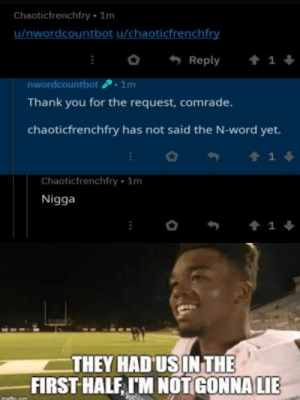 Reddit, Thank You, and Word: Chaoticfrenchfry 1m  u/nwordcountbot u/chaoticfrenchfry  t 1  Reply  nwordcountbot 1m  Thank you for the request, comrade.  chaoticfrenchfry has not said the N-word yet.  1  Chaoticfrenchfry 1m  Nigga  1  THEY HAD US INTHE  FIRST HALF, IM NOTGONNA LIE how the turn tables have