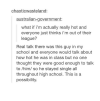 School, Tumblr, and Good: chaoticwasteland:  australian-government:  what if i'm actually really hot and  everyone just thinks i'm out of their  league?  Real talk there was this guy in my  school and everyone would talk about  how hot he was in class but no one  thought they were good enough to talk  to /him/ so he stayed single all  throughout high school. This is a  possibility. there's gotta be some people