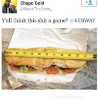 Memes, Shit, and Subway: Chapo Gold  @BlazeTheGreat  Y'all think this shit a game? @SUBWAY Not acceptable