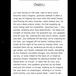 """Thanks, I hate the author: Chapter 1  y/n was laying on the bed, clad in sexy (your  favorite color) lingerie. gnomeo walked in after a  long day of helping his mom with the toilet flower  and flexing his sexy muscles. upon seeing you, he  let out a deep smexy moan, his hat popping up  erect along with his meatstick. """"gnomeo-kun..."""" you  purred, shaking your hips seductively. """"no babe not  tonight im boutta piss"""" he groaned out. you gasped  and bit your lip, craving the blue boy's sweet, sweet  pee pee. you slithered off the bed, army crawling to  his feet. you tugged off his boots, holding back a  moan at the sight of his yummy toesies OwO. you  slurped them all up, moaning as his big ol donger  got larger. you finally released the beast, salivating  at his massive porcelain dongey. you slorped that  up too. ur eyes rolled to the back of ur head as  gnomeo finally released his delicious amber dick  liquid down ur throat. ur belly felt so nice, you  wanted more. you grabben gnomeo by his head  and put him down ur throat, sighing as he slipped  his way down ur esophogas, landing in ur lovely  pink tummy. you had a good meal. i want to die Thanks, I hate the author"""