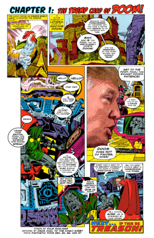 The Trump Card of Doom!: CHAPTER I: HE TRUMP CARO OF DOOM!  THE COCK CROWS AS DAWN'S EARLY  LIGHT ILLUMINATES THE SERENE  VALLEY...  IT  IS THE  KINGDOM OF  BEGGING YOUR  FORGIVENESS,  MY HIGHNESS, BUT  YOU HAVE A VISITOR  LATVERIA,  НОМЕ ОF  NO, THIS 1GN'T THE  HEARTLAND OF  DOСTOR  DOOM!  AMERICA...  WHO INSISTS ON AN  AUDIENCE WITH  YOU  ВАН!  WHO IS THIS  FOOL THAT SO  WRECKLESSLY  COURTS  IT'e THE  PRESIDENT  OF THE UNITED  DOOM!  STATES, SIR,  DONALD  TRUMP  GET TO THE  POINT, FOOL! YOU  EXHAUST DOOM'S  PATIENCE!  HELLOP  HELLO?  TAP TAP  THIS THING  EVEN ONP  I WANT  YOU TO DO  A FAVOR  FOR ME  HI,  VICTOR?  CAN I CALL  YOU VICTOR?  zeIGHE  CEASE  YOUR  BRAYING,  FOOL! YOU  HAVE YOUR  AUDIENCE  WITH DOOM!  SPEAK!  DOOM  DOES NOT  DO FAVORS,  WORM!  HI  VICTOR  HOW ARE YOU?  I'M GORRY FOR  NOT REACHING OUT  TO YOU SOONER,  SURE? WANT A GEAT ON  THE SECURITY COUNCIL?  I CAN MAKE IT HAPPEN  INVESTIGATE BIDEN!  AH. YOU SEEK  DOOM'S HELP IN  VANQUISHING  YOUR FOES  BUT IT'S A LOT OF  WORK RUNNING  A COUNTRY AS  YOU KNOW.  BUT DOOM  DOES PRO  QUID PRO!  DOOM  SEEKS  LEGITMACY.  CAN YOU  GIVE ME  THATP  TELL DOOM,  MORE. HE IS  INTRIGUED BY  YOUR OFFER.  NEXT  TREASON!  IF THIS BE  WORDS BY DALE RAWLINGS  ARTWORK BY JACK CHAIL TO THE KING!) KIRBY  FROM FANTASTIC FOUR #84, 85, 86, AND 87 The Trump Card of Doom!