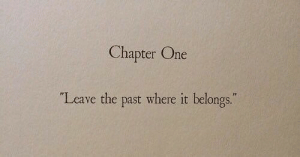 "One, Chapter, and Leave: Chapter One  ""Leave the past where it belongs."""
