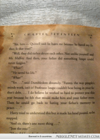 "<p>After reading the books several times, I just finished the first again and had never thought into this until now. <a href=""http://ift.tt/1hYv6nP"">http://ift.tt/1hYv6nP</a></p>: CHAPTER SEVENTEEN.  ""Yes, him-Quirrell said he hates me because he hated my fa  ther. Is that true?""  ""Well, they did rathet detest each other. Not unlike yourself and  Mr. Malfoy. And then, your father did something Snape could  never forgive.""  What?  ""He saved his life.""  ""What?""  ""Yes . . ."" said Dumbledore dreamily, ""Funny, the way people's  minds work, isn't it? Professor Snape couldn't bear being in your fa-  ther's debt. . .. I do believe he worked so hard to protect you this  year because he felt that would make him and your father even.  Then he could go back to hating your father's memory in  peace...  Harry tried to understand this but it made his head pound, so he  stopped  ""And sit, there's one more thing...""  ""Just the one?  Banned in 0 countries MUGGLENET MEMES.COMM <p>After reading the books several times, I just finished the first again and had never thought into this until now. <a href=""http://ift.tt/1hYv6nP"">http://ift.tt/1hYv6nP</a></p>"