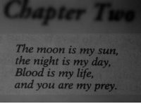 Life, Moon, and Blood Is: Chapter T  The moon is my sun,  the night is my day  Blood is my life  and you are my prey