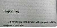 Torn, Chapter, and Everyone: chapter two  i am constantly torn between killing myself and kilig  everyone around me.