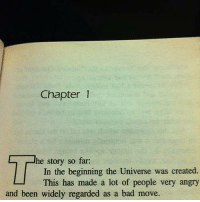 Bad, Angry, and Been: Chapter1  he story so far:  In the beginning the Universe was created.  This has made a lot of people very angry  and been widely regarded as a bad move. The words of a very wise individual.
