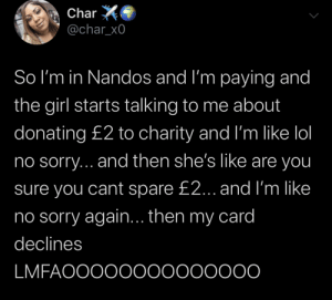 At least the cashier knows she wasn't lying 😂😭: Char  @char_x0  So I'm in Nandos and I'm paying and  the girl starts talking to me about  donating £2 to charity and I'm like lol  no sorry... and then she's like are you  sure you cant spare £2... and I'm like  ino sorry again... then my card  declines  LMFAOOOO0000000000 At least the cashier knows she wasn't lying 😂😭