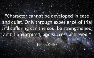 "Keller: ""Character cannot be developed in ease  and quiet. Only through experiencé of trial  and suffering can the soul be strengthened,  ambition inspired, and success achieved.  Helen Keller"
