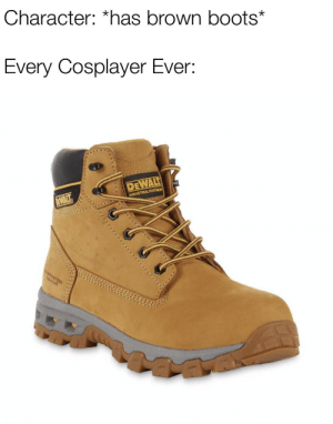 Reddit, Boots, and Tough: Character: *has brown boots*  Every Cosplayer Ever:  DEWALT  INDUSTRIAL FOOTWEA  EWALT  D  TOUGH It's always this specific pair too
