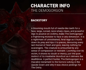 Lurking, Monster, and Frightening: CHARACTER INFO  THE DEMOGORGON  BACKSTORY  A blooming mouth full of needle-like teeth for a  face, large, curved, razor-sharp claws, and powerful  legs to pounce on victims, make The Demogorgon  a frightening monster to face in any dimension. It is  a nightmare of unrestrained, feral rage as it hunts  down its prey and rips it to pieces, devouring every  last morsel of flesh and gore, Ileaving nothing for  scavengers. The creature is untouched by any  sense of compassion or restraint. Looming over its  victim, it shows no doubt or mercy, just the pure  instinct of its insatiable bloodlust as it delivers the  deathblow. A perfect hunter, The Demogorgon is a  macabre testament to the horrors lurking in the  Upside Down and why it was choice pickings for  The Entity The demogorgon leaves nothing (no blood) behind for scavengers, seems like a little reference to Deathgarden