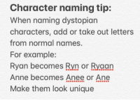 Love, Stars, and All The: Character naming tip:  When naming dystopian  characters, add or take out letters  from normal names,  For example:  Ryan becomes Ryn or Ryaan  Anne becomes Anee or Ane  Make them look unique But please for the love of all the stars in the sky don't make them unpronounceable!
