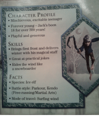 Elf, Facts, and Target: CHARACTER PROFILE  .Mischievous, excitable teenager  o Forever young- Jack's been  18 for over 300 years!  Playful and generous  SKILLS  e Brings first frost and delivers  winter with his magical staff  e Great at practical jokes  . Rides the wind like  a snowboarder  FACTS  . Species: Ice elf  . Battle style: Parkour, Kendo  (Free-running/Martial Arts)  . Mode of travel: Surfing wind barleytea:  aud-ler:  he's the best bye  PARKOUR