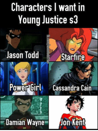 Who do you wanna see?? -Dean: Characters I want in  Young Justice s  Jason Tod  Starfire  Power Girl Cassandra Cain  Damian Wayne  Jon Kent Who do you wanna see?? -Dean