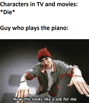 If the piano plays its sad right?: Characters in TV and movies:  *Die*  Guy who plays the piano:  Now this looks like a job for me If the piano plays its sad right?