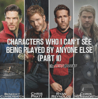 Here's part 2 of a previous post, these men were BORN to play these roles!🔥Which actor played their role best? ~ Lopro⚡️: CHARACTERS WHO 1 CAN'T SEE  BEING PLAYED BY ANYONE ELSE  PART D  CHRIS  ATCH PRATT  RYAN  CHRIS  BENEDICT  CUMBERBATCHPRATT REYNOLDS HEMSWORTH Here's part 2 of a previous post, these men were BORN to play these roles!🔥Which actor played their role best? ~ Lopro⚡️