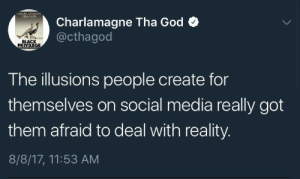 charlamagne tha god: CHARLAMAGNE  HA GOD  Charlamagne Tha God  @cthagoo  BLACK  The illusions people create for  themselves on social media really got  them afraid to deal with reality.  8/8/17, 11:53 AM