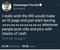 <p>👀 I see you (via /r/BlackPeopleTwitter)</p>: CHARLAMAGNE  THA GOLD  Charlamagne Tha God  @cthagod  BLACK  PRIVILEGE  I really wish the IRS would make  an lG page and just start leaving  O whenever  people post vids and pics with  stacks of cash  10:19 PM 03 Aug 17  8,139 Retweets 18.2K Likes <p>👀 I see you (via /r/BlackPeopleTwitter)</p>
