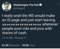 Charlamagne, Charlamagne Tha God, and God: CHARLAMMAN  Charlamagne Tha God  @cthagod  BLACK  PRIVILEGE  I really wish the IRS would make  an IG page and just start leaving  OO O whenever  people post vids and pics witlh  stacks of cash  10:19 PM 03 Aug 17  8,139 Retweets 18.2K Likes Yeah somebody should put @yell in jail