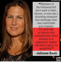 """I decided to come out of the conservative closet and admit to my peers that I was a conservative in Hollywood,"" writes actress Julienne Davis. For more on this story, visit FoxNews.com.: Charlay Galla/Getty Images  Members of  the Hollywood left  don't want to listen,  discuss, or even see a  dissenting viewpoint  that challenges their  own comfortable  echo chamber  It's ironic that  an industry that  constantly talks about  diversity is so  judgmental, hateful  and utterly rigid in its  groupthink. 3""  -Julienne Davis  FOX  NEWS ""I decided to come out of the conservative closet and admit to my peers that I was a conservative in Hollywood,"" writes actress Julienne Davis. For more on this story, visit FoxNews.com."