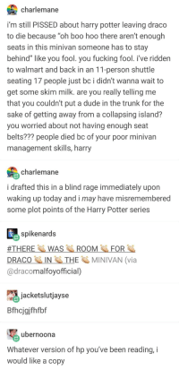 "Boo, Dude, and Fucking: charlemane  i'm still PISSED about harry potter leaving draco  to die because ""oh boo hoo there aren't enough  seats in this minivan someone has to stay  behind"" like you fool. you fucking fool. i've riddern  to walmart and back in an 11-person shuttle  seating 17 people just bc i didn't wanna wait to  get some skim milk. are you really telling me  that you couldn't put a dude in the trunk for the  sake of getting away from a collapsing island?  you worried about not having enough seat  belts??? people died bc of your poor minivan  management skills, harry  charlemane  i drafted this in a blind rage immediately upon  waking up today and i may have misremembered  some plot points of the Harry Potter series  spikenards  WASROOMFOR  #THERE  DRACO IN Sİ. THE  @dracomalfoyofficial)  MINIVAN (via  jacketslutjayse  Bfhcjgjfhfbf  ubernoona  Whatever version of hp you've been reading, i  would like a copy JK Rowling just tweeted this is canon"