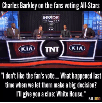 """Nba, White House, and Charles Barkley: Charles Barkley on the fans voting All-Stars  INSDE  V8A  KIA  BA  """"l don't like the fan's vot...What happened last  time when we let them make a big decision?  Il give you a clue: White House.""""  BALLGOD 😭💀😭💯💯💯💯"""
