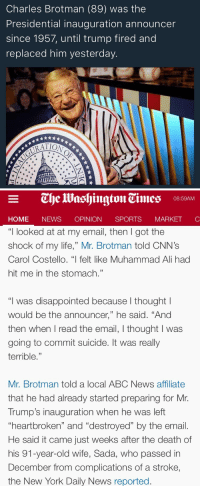 """Abc, Ali, and At-At: Charles Brotman (89) was the  Presidential inauguration announcer  since 1957, until trump fired and  replaced him yesterday   08:59AM  HOME NEWS OPINION SPORTS MARKET C  """"I looked at at my email, then I got the  shock of my life,"""" Mr. Brotman told CNN's  Carol Costello. """"  felt like Muhammad Ali had  hit me in the stomach.""""  """"I was disappointed because l thought l  would be the announcer,"""" he said. """"And  then when I read the email, I thought I was  going to commit suicide. It was really  terrible  12  Mr. Brotman told a local ABC News affiliate  that he had already started preparing for Mr.  Trump's inauguration when he was left  heartbroken"""" and """"destroyed"""" by the email  He said it came just weeks after the death of  his 91-year-old wife, Sada, who passed in  December from complications of a stroke,  the New York Daily News reported <p><a href=""""http://so-few-words.tumblr.com/post/156100204651/panicandstartariot-lamapalooza-this-is-the"""" class=""""tumblr_blog"""">so-few-words</a>:</p><blockquote> <p><a href=""""http://panicandstartariot.tumblr.com/post/155916724489/lamapalooza-this-is-the-saddest-thing-ive-seen"""" class=""""tumblr_blog"""">panicandstartariot</a>:</p> <blockquote> <p><a href=""""http://lamapalooza.tumblr.com/post/155763096830/this-is-the-saddest-thing-ive-seen-all-fuckin"""" class=""""tumblr_blog"""">lamapalooza</a>:</p> <blockquote><p>this is the saddest thing i've seen all fuckin week</p></blockquote> <p>It will be okay! Charlie Brotman has been hired by NBC4 to provide commentary to the parade coverage:</p> <p><a href=""""https://www.washingtonpost.com/news/local/wp/2017/01/12/the-inaugural-parade-announcer-since-eisenhower-wasnt-asked-back-this-time-now-hes-got-a-new-gig/"""">""""Now, I'm all young and excited again,"""" Brotman said. """"It's a new day. Instead of talking to a few thousands people, I'm talking to a few million people.""""</a></p> </blockquote> <p>what the eff</p> </blockquote>  <p>Wow</p>"""