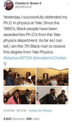 Congrats to the 7th Black man to receive this degree from Yale Physics: Charles D. Brown II  @CDBrownll  Yesterday, I successfully defended my  Ph.D. In physics at Yale. Since the  1860's, Black people have been  awarded few Ph.D.'s from the Yale  physics department. As far as lcan  tell, I am the 7th Black man to receive  this degree from Yale Physics.  #blackandSTEM @AcademicChatter  1/  4:19 PM 9/11/19 Twitter for iPhone  4,622 Retweets 35K Likes Congrats to the 7th Black man to receive this degree from Yale Physics