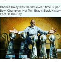 Charles Lewis Haley (born January 6, 1964) is a retired American football linebacker and defensive end who played in the National Football League (NFL) for the San Francisco 49ers (1986–1991, 1998–1999) and the Dallas Cowboys (1992–1996). A versatile defensive player, Haley began his career as a specialty outside linebacker, eventually progressing to pass-rusher and finally full-fledged defensive end. He is the first five-time Super Bowl champion, and remains one of only two such players (with Tom Brady). Haley was inducted into the College Football Hall of Fame in 2011 and was elected to the Pro Football Hall of Fame in 2015. 17thsoulja BlackIG17th: Charles Haley was the first ever 5 time Super  Bowl Champion. Not Tom Brady. Black History  Fact Of The Day Charles Lewis Haley (born January 6, 1964) is a retired American football linebacker and defensive end who played in the National Football League (NFL) for the San Francisco 49ers (1986–1991, 1998–1999) and the Dallas Cowboys (1992–1996). A versatile defensive player, Haley began his career as a specialty outside linebacker, eventually progressing to pass-rusher and finally full-fledged defensive end. He is the first five-time Super Bowl champion, and remains one of only two such players (with Tom Brady). Haley was inducted into the College Football Hall of Fame in 2011 and was elected to the Pro Football Hall of Fame in 2015. 17thsoulja BlackIG17th