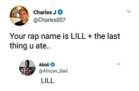 me_irl: Charles J  @Charles007  Your rap name is LILL + the last  thing u ate.  Abidi  @African Dad  LILL me_irl