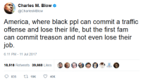<p>America, where black ppl can commit a traffic offense and lose their life, but&hellip; (via /r/BlackPeopleTwitter)</p>: Charles M. Blow  @CharlesMBlow  America, where black ppl can commit a traffic  offense and lose their life, but the first fam  can commit treason and not even lose their  job.  6:11 PM-11 Jul 2017  18,518 Retweets 39,660 Likes O  40K <p>America, where black ppl can commit a traffic offense and lose their life, but&hellip; (via /r/BlackPeopleTwitter)</p>