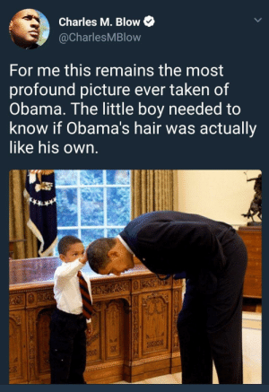 Saw this on /r/blackpeopletwitter and thought it fit here too: Charles M. Blow  @CharlesMBlow  For me this remains the most  profound picture ever taken of  Obama. The little boy needed to  know if Obama's hair was actually  like hiS own Saw this on /r/blackpeopletwitter and thought it fit here too