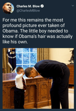 Feels like a lifetime ago: Charles M. Blow  @CharlesMBlow  For me this remains the most  profound picture ever taken of  Obama. The little boy needed to  know if Obama's hair was actually  like his own Feels like a lifetime ago
