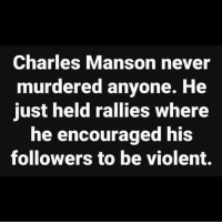 Exactly: Charles Manson never  murdered anyone. He  just held rallies where  he encouraged his  followers to be violent. Exactly