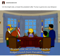 Lisa Simpson: charles oberonn  On the bright side, at least the president after Trump is gonna be Lisa Simpson  As you know, we've inherited quite a  budget crunch from President Trump.