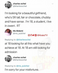 Chisos 😩😂💔 KraksBoomerang ➡️ Tag 3 friends to see this Follow @KraksTV for more . . . savage delta nigeria nochill back2sender BackToSender dead lmfao misfortune: charles ochei  @kharlesochei  I'm looking for a beautiful girlfriend,  who's 5ft tall, fair or chocolate, chubby  and have sense .I'm 18, a student, i live  in owerri. RT  Ms Bidemi  @ms_pulcher  回f步○ @ KraksTV  Replying to @kharlesochei  at 18 looking for all this what have you  achieve at 18. At 18 am still looking for  admission  charles ochei  @kharlesochei  Replying to @ms_pulcher  I'm sorry for your misfortune. Chisos 😩😂💔 KraksBoomerang ➡️ Tag 3 friends to see this Follow @KraksTV for more . . . savage delta nigeria nochill back2sender BackToSender dead lmfao misfortune
