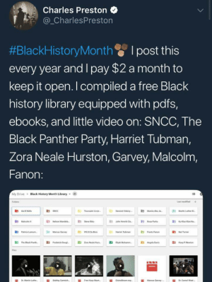 "ancestralmedicinemagic:  awholenotha:  welcometoyouredoom: Free Black History Library  Please keep boosting this, free knowledge is so important people.    @yogi–bare  : Charles Preston  _CharlesPreston  #BlackHistoryMonth I post this  every year and I pay $2 a month to  keep it open. I compiled a free Black  history library equipped with pdfs,  ebooks, and little video on: SNCC, The  Black Panther Party, Harriet Tubman,  Zora Neale Hurston, Garvey, Malcolm,  Fanon:  My Drive > Black History Month Library.  Folders  Last modined  R3  Toussaint Love  General History  Mumie AbuJ  Martin Luther  伯MaloobnK  E Nelson Mande  伯  E3  Jahn Henrik Cla-  Rosa Parks  E3  Patrice Lunn.  Mancus Garvy  Hariet Tubman  "" Fanon  3Nat Tumer  鼪  The Black Pare.  E3  Frederick Dougl-  E3  Zona Neale Hun-  伯  Beah Muhannn.  E3  Angela Dres  Hoy .Nw  Fles  İİ  Free Huey Newt.  ii  Marcus Garvey,- ancestralmedicinemagic:  awholenotha:  welcometoyouredoom: Free Black History Library  Please keep boosting this, free knowledge is so important people.    @yogi–bare"