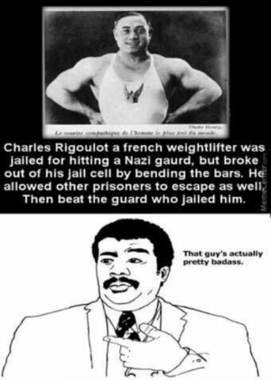 Jail, Badass, and French: Charles Rigoulot a french weightlifter was  jailed for hitting a Nazi gaurd, but broke  out of his jail cell by bending the bars. He  allowed other prisoners to escape as well  Then beat the guard who jailed him.  That guy's actually  pretty badass. The legend