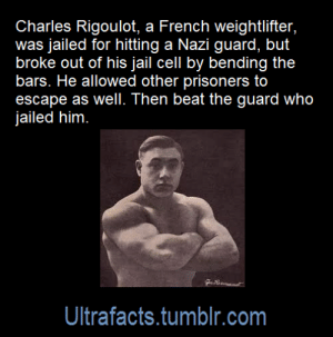 carnival-phantasm:  surfcommiesmustdie:  ultrafacts:   Source: [x] Click HERE for more facts!   Chad    Legends only! : Charles Rigoulot, a French weightlifter,  was jailed for hitting a Nazi guard, but  broke out of his jail cell by bending the  bars. He allowed other prisoners to  escape as well. Then beat the guard who  jailed him  Ultrafacts.tumblr.com carnival-phantasm:  surfcommiesmustdie:  ultrafacts:   Source: [x] Click HERE for more facts!   Chad    Legends only!