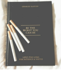 Virtue: CHARLES SAATCHI  BE THE  WORST YOU  CAN BE  LIFE'S TOO LONG  FOR PATIENCE & VIRTUE