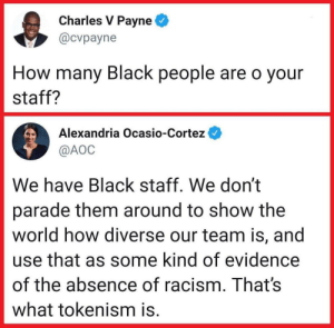 Well done 👏🏾: Charles V Payne  @cvpayne  How many Black people are o your  staff?  Alexandria Ocasio-Cortez  @AOC  We have Black staff. We don't  parade them around to show the  world how diverse our team is, and  use that as some kind of evidence  of the absence of racism. That's  what tokenism is. Well done 👏🏾