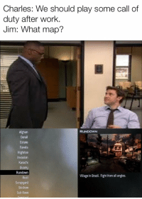 *Jim face*: Charles: We should play some call of  duty after work.  Jim: What map?  RUNDOWN  Afghan  Derail  Estate  Favela  Highrise  Invasion  Karachi  Rundown  Rust  Village in Brazil. Fight from all angles.  Skidrow  Sub Base *Jim face*