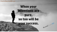 """Goals, Memes, and Twitter: CharlesGlassmanMD.com  When your  intentions are  pure,  so too will be  your success.  les Glassman, M  fb.com/CoachMD #CoachMD #Quotes Do you ever feel that the universe is teasing you? You are working diligently to achieve your goals, realize your dreams and amazing coincidences are happening. You think, """"This is it"""". But then, things seem to fizzle, one after the other, and you seem to end up in the same place. Often, as humans, we don't realize that much of what we do, even when it is seemingly good, is for the purpose of recognition, and with this, we unconsciously strive for fame and fortune. This, of course, comes from our primitive drive, our automatic brain as I have called it. When my inner guidance speaks to me, this is the message I get: """"Stay grounded and do not look for success in the form of notoriety and fame. If celebrity comes your way, it will only be because of the many people who have learned to help themselves through your guidance. When your intentions are pure, so too will be your success."""" So, today I stay on task. If I have helped one person find their way, well then, that is success enough for me. If I help a million people find their way, even better. If I listen to and believe my inner guidance, I have found my way. Charles F. Glassman, MD Join me on Twitter==>www.Twitter.com/CharlesGlassman Brain Drain Price reduction==>http://amzn.to/1adJW5M Still going on FREE parenting webinar==>http://bit.ly/CorrectHappyParentiingLink"""